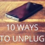 10 Ways to Unplug